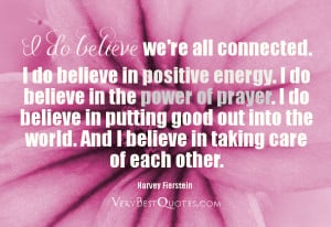 do believe we re all connected i do believe in positive energy i do