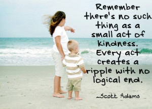 ... kindness. Every act creates a ripple with no logical end. Scott Adams