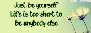 just be yourself. life is too short to be anybody else! , Pictures