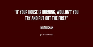 """If your house is burning, wouldn't you try and put out the fire?"""""""