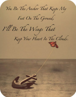 You Be The Anchor That Keeps My Feet On The Ground. I'll Be The Wings ...
