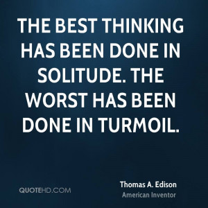 The best thinking has been done in solitude. The worst has been done ...