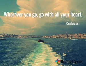 Wherever you go, go with all your heart. / Confucius