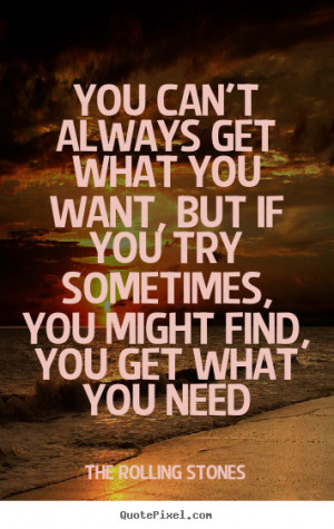 You can't always get what you want, but if you try sometimes, you ...