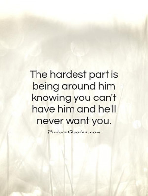 ... knowing you can't have him and he'll never want you Picture Quote #1