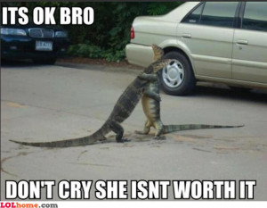 It's okay bro... Don't cry, she ain't worth it. There'll be other ...