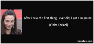 After I saw the first thing I ever did, I got a migraine. - Claire ...
