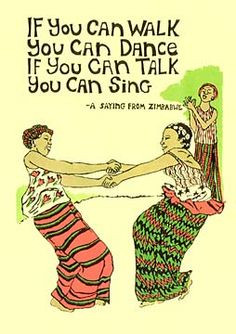 If you can walk, you can dance. If you can talk, you can sing ...