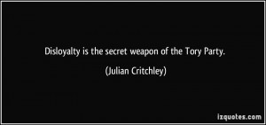 Disloyalty is the secret weapon of the Tory Party. - Julian Critchley
