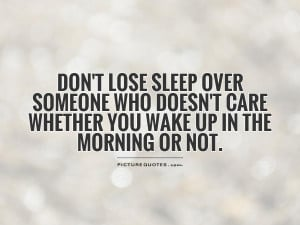 Don't lose sleep over someone who doesn't care whether you wake up in ...