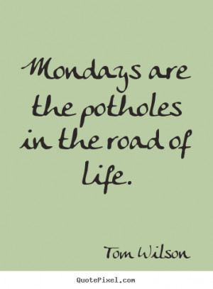 ... quotes - Mondays are the potholes in the road of life. - Life quotes