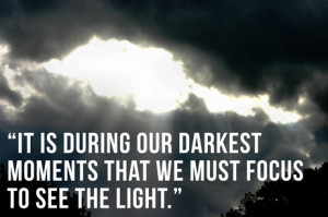 It is during our darkest moments that we must focus to see the light ...