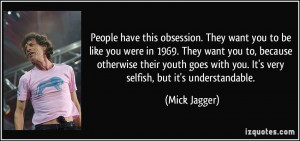 People have this obsession. They want you to be like you were in 1969 ...