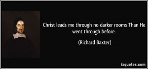 Christ leads me through no darker rooms Than He went through before ...