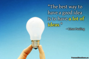 """... way to have a good idea is to have a lot of ideas."""" ~ Linus Pauling"""