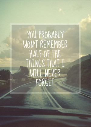... Remember Half Of The Things That I Will Never Forget ~ Love Quote