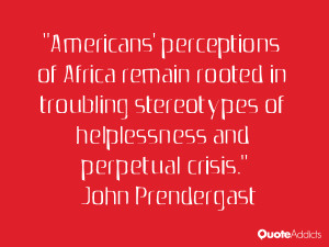 john prendergast quotes americans perceptions of africa remain rooted ...