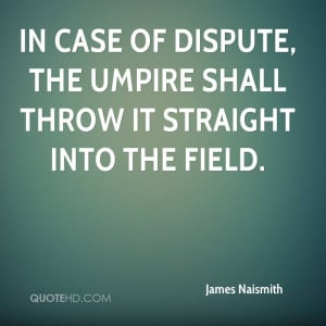 In case of dispute, the umpire shall throw it straight into the field.