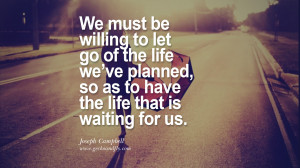 We must be willing to let go of the life we've planned, so as to ...