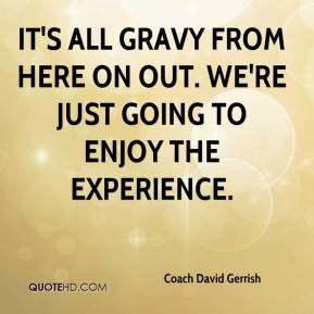Coach David Gerrish - It's all gravy from here on out. We're just ...