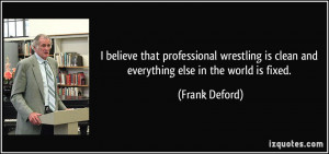 believe that professional wrestling is clean and everything else in ...