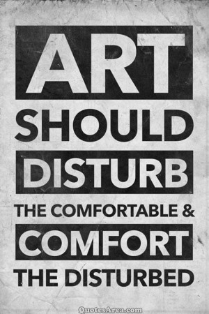ART SHOULD DISTURB THE COMFORTABLE & COMFORT THE DISTURBED.