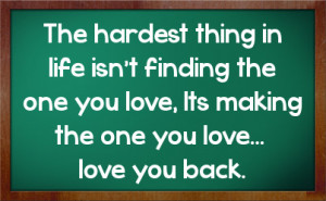 ... finding the one you love, Its making the one you love... love you back