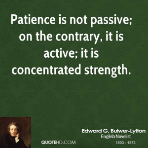 Patience is not passive; on the contrary, it is active; it is ...