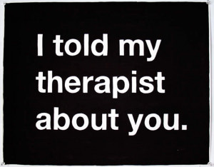told my therapist about you.