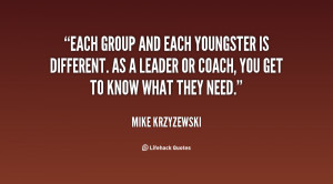 ... is different. As a leader or coach, you get to know what they need