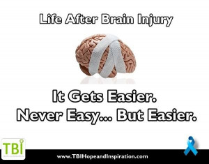 Life After Brain Injury:It gets easier. Never Easy...But Easier.