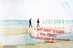 Proud Of You Quotes For Boyfriend I just want to make you proud.