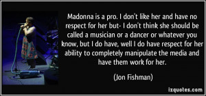 Madonna is a pro. I don't like her and have no respect for her but- I ...