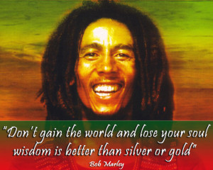 ... and lose your soul. Wisdom is better than silver or gold. Bob Marley