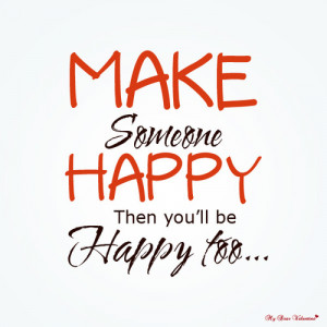 Make someone happy then you'll be happy too - Quotes with Pictures