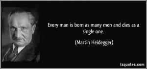 ... man is born as many men and dies as a single one. - Martin Heidegger
