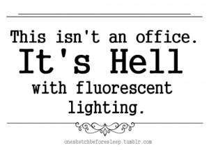 Sarcastic Quote - It's Hell With Fluroescent Lighting.