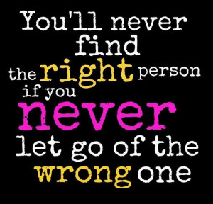 ... will never find the right person if you never let go of the wrong one