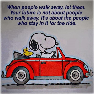 walk away, let them. Your future is not about people who walk away ...