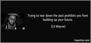 ... down the past prohibits you from building up your future. - Lil Wayne