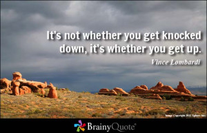 ... you get knocked down, it's whether you get up. - Vince Lombardi