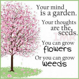 ... thoughts are the seeds. You can grow flowers or you can grow weeds