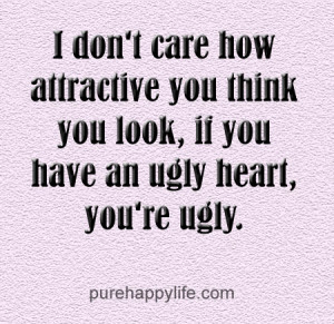 ... you think you look, if you have an ugly heart, you're ugly