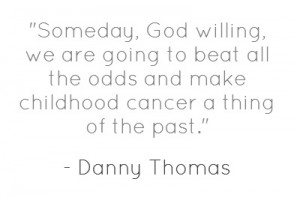 Quote from Danny Thomas, founder of St. Jude Children's Research ...