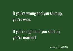 if you re wrong and you shut up you re wise if you re right and you ...