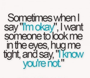 "Sometimes when I say ""I'm okay"", I want someone to look me in the ..."