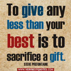 positive quotes, To give any less than your best is to sacrifice a ...