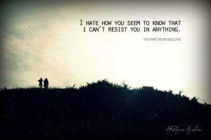Hate How You Seem To Know That I Can't Resist You In Anything: Quote ...