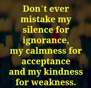 Don't Ever Mistake My Silence For Ignorance