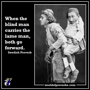 When a blind man carries the lame man, both go forward.